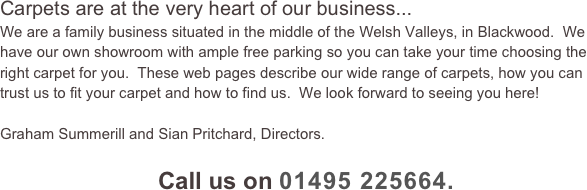Carpets are at the very heart of our business... We are a family business situated in the middle of the Welsh Valleys, in Blackwood.  We have our own showroom with ample free parking so you can take your time choosing the right carpet for you.  These web pages describe our wide range of carpets, how you can trust us to fit your carpet and how to find us.  We look forward to seeing you here!    Graham Summerill and Sian Pritchard, Directors.    Call us on 01495 225664.